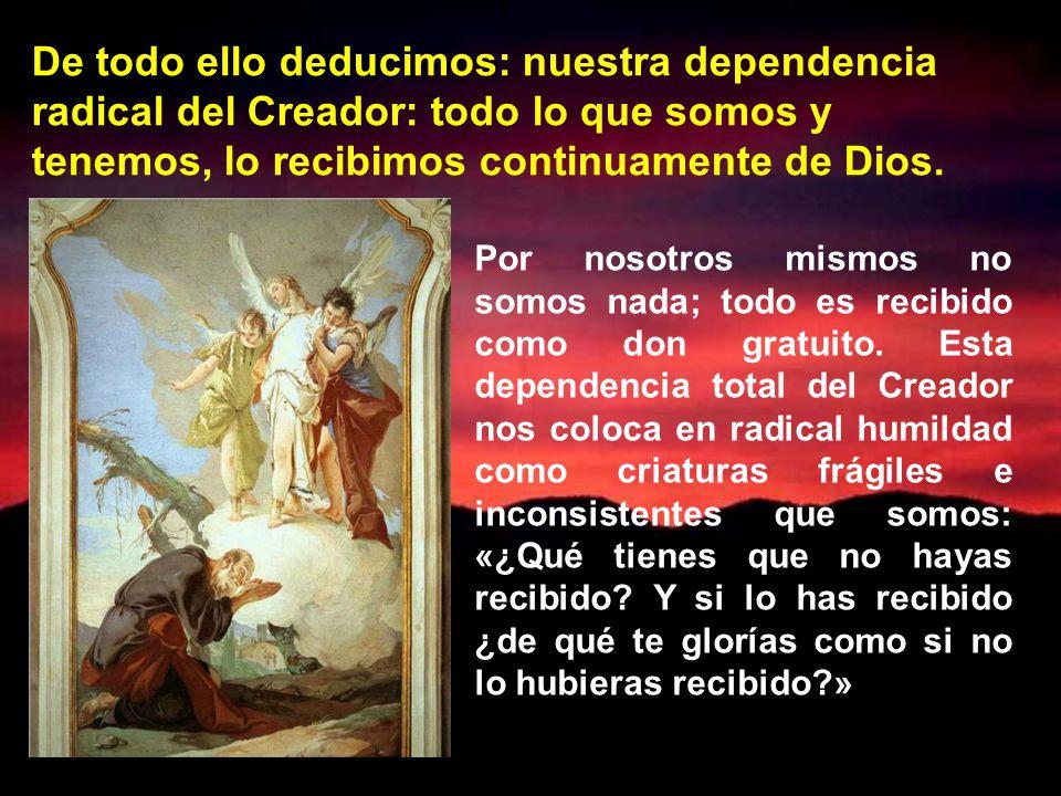 De todo ello deducimos: nuestra dependencia radical del Creador: todo lo que somos y tenemos, lo recibimos continuamente de Dios.