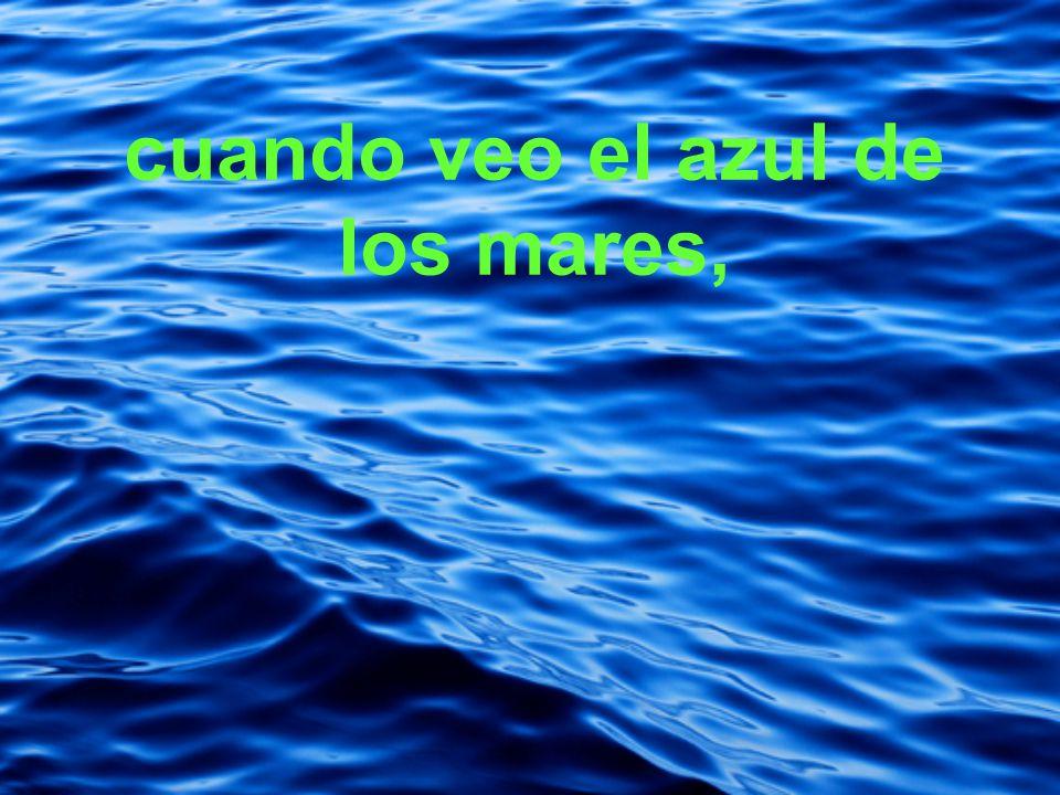 cuando veo el azul de los mares,