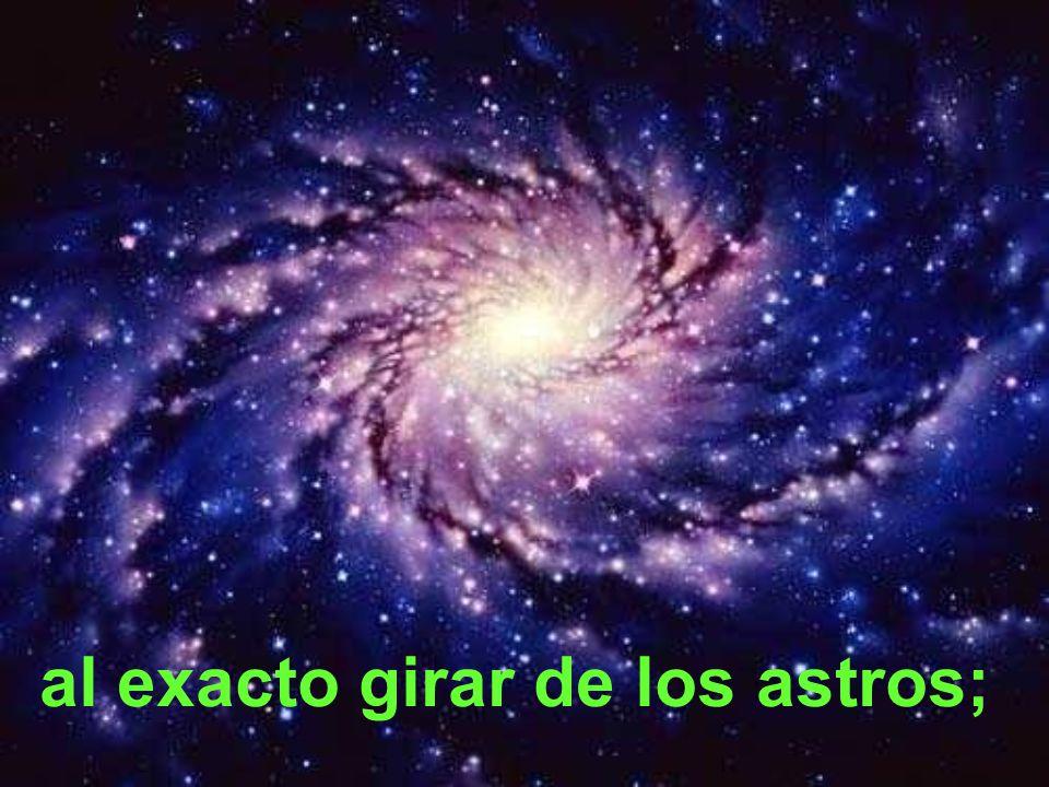 al exacto girar de los astros;