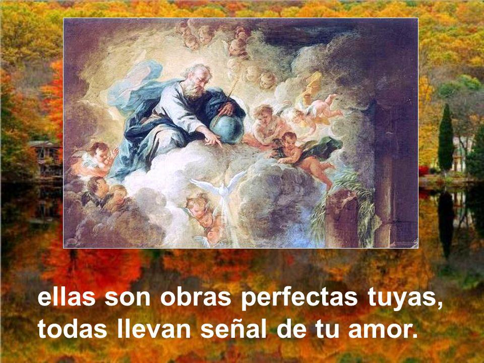 ellas son obras perfectas tuyas, todas llevan señal de tu amor.