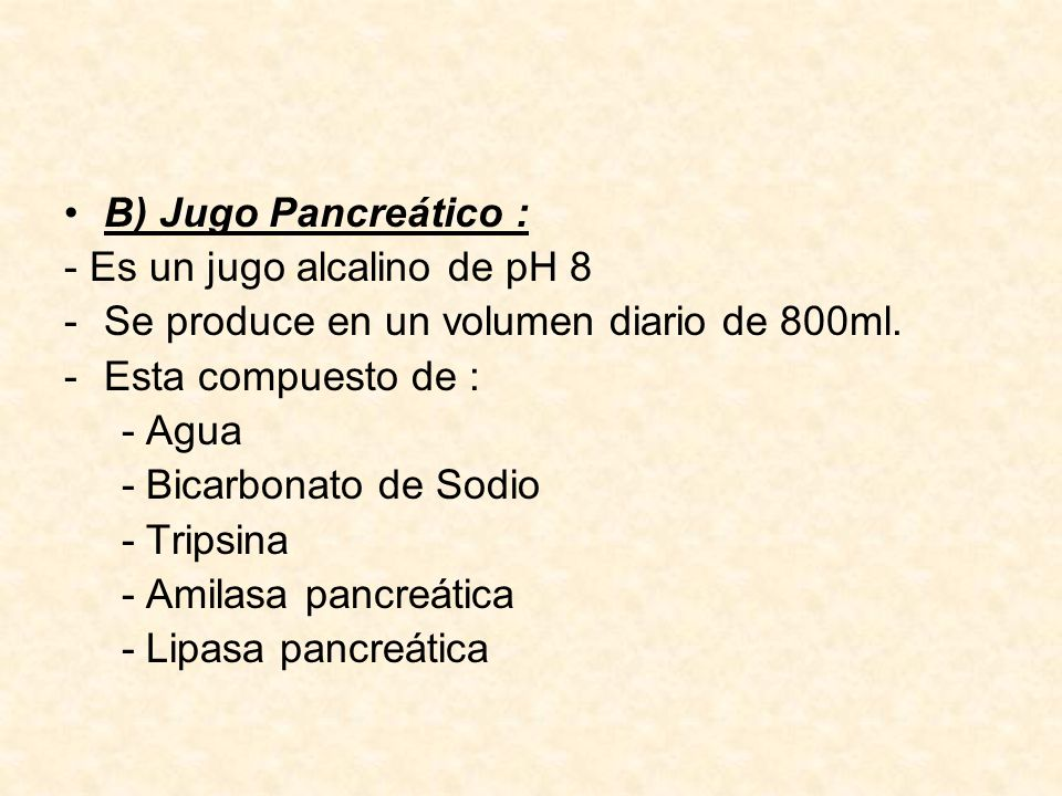B) Jugo Pancreático : - Es un jugo alcalino de pH 8. Se produce en un volumen diario de 800ml. Esta compuesto de :