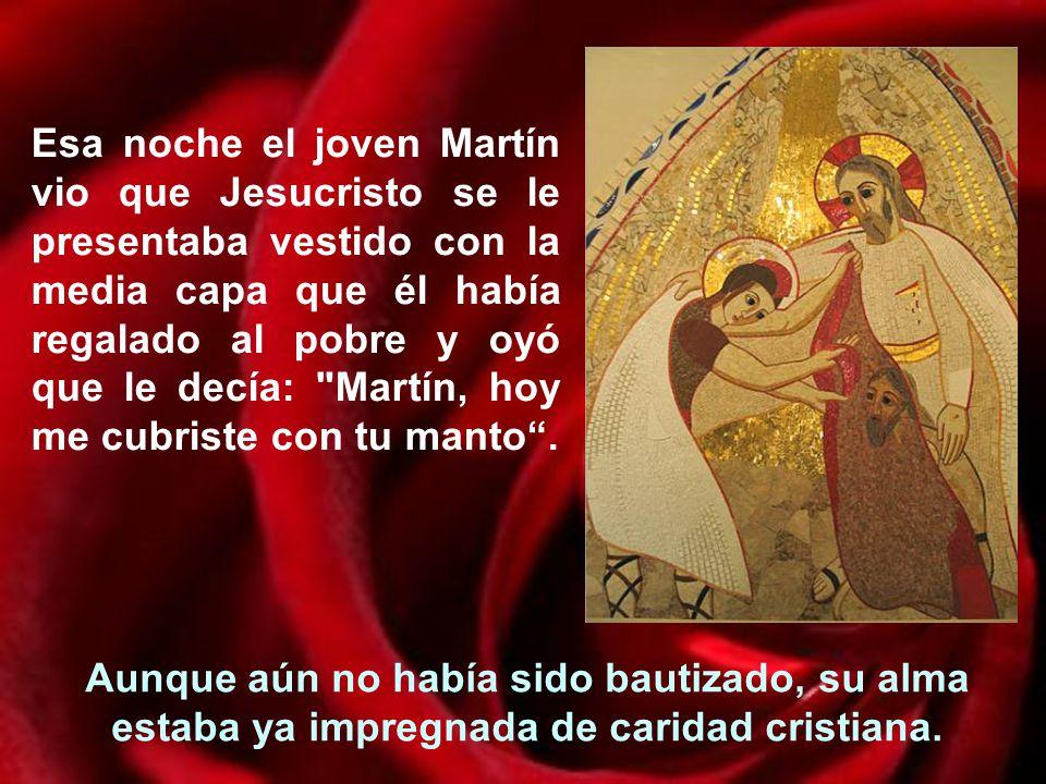 Esa noche el joven Martín vio que Jesucristo se le presentaba vestido con la media capa que él había regalado al pobre y oyó que le decía: Martín, hoy me cubriste con tu manto .