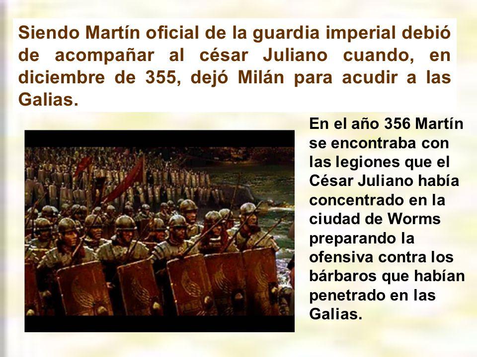 Siendo Martín oficial de la guardia imperial debió de acompañar al césar Juliano cuando, en diciembre de 355, dejó Milán para acudir a las Galias.
