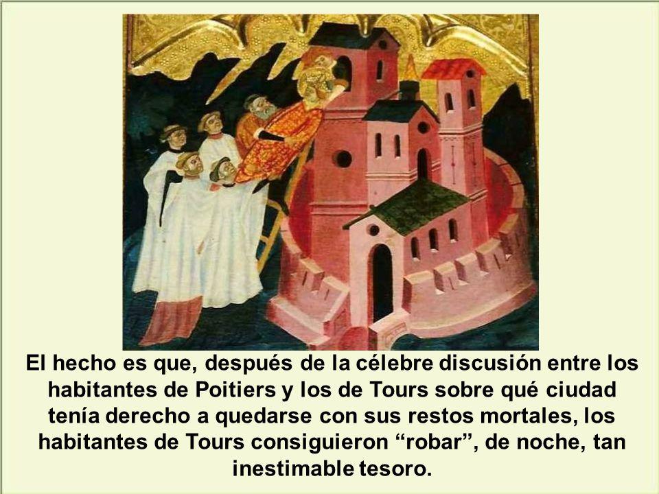 El hecho es que, después de la célebre discusión entre los habitantes de Poitiers y los de Tours sobre qué ciudad tenía derecho a quedarse con sus restos mortales, los habitantes de Tours consiguieron robar , de noche, tan inestimable tesoro.