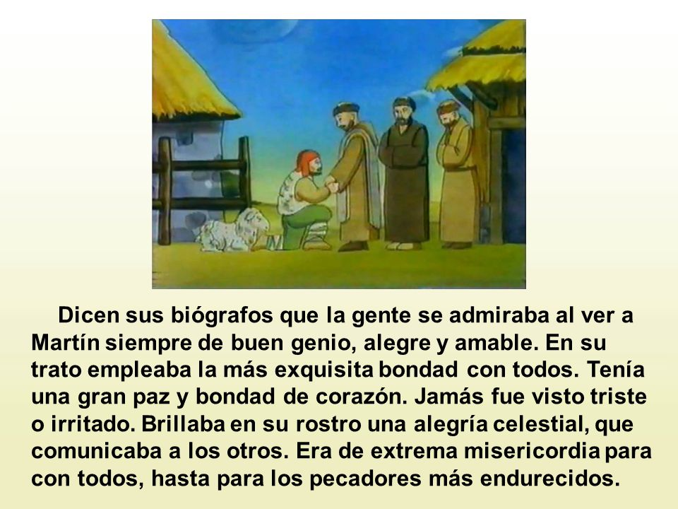 Dicen sus biógrafos que la gente se admiraba al ver a Martín siempre de buen genio, alegre y amable.