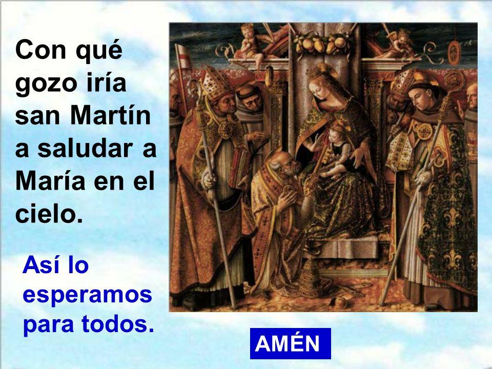 Con qué gozo iría san Martín a saludar a María en el cielo.