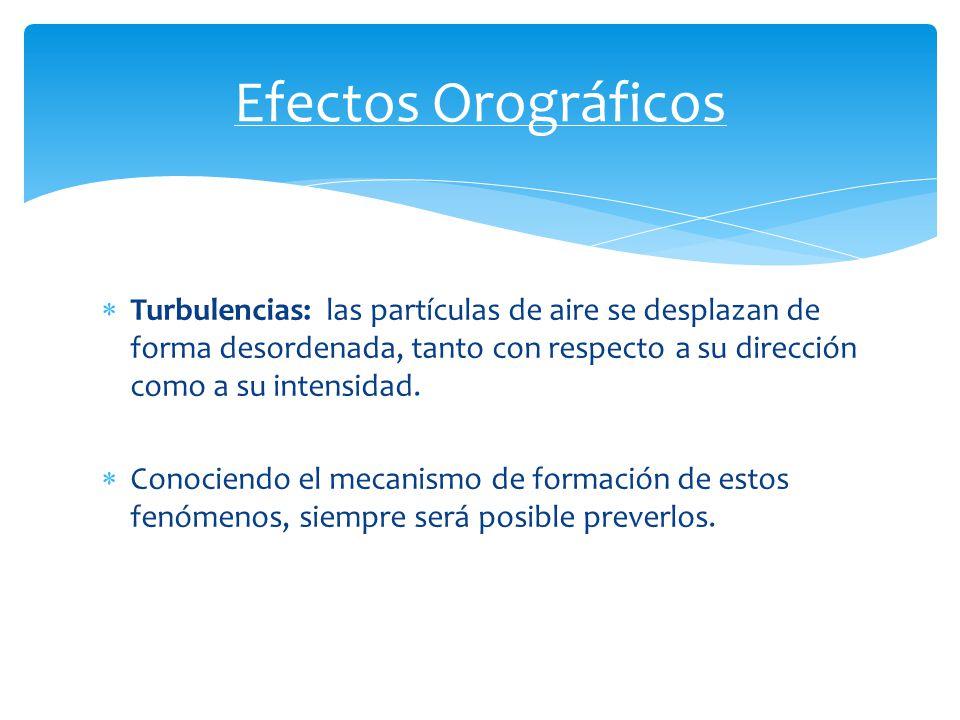 Efectos Orográficos Turbulencias: las partículas de aire se desplazan de forma desordenada, tanto con respecto a su dirección como a su intensidad.