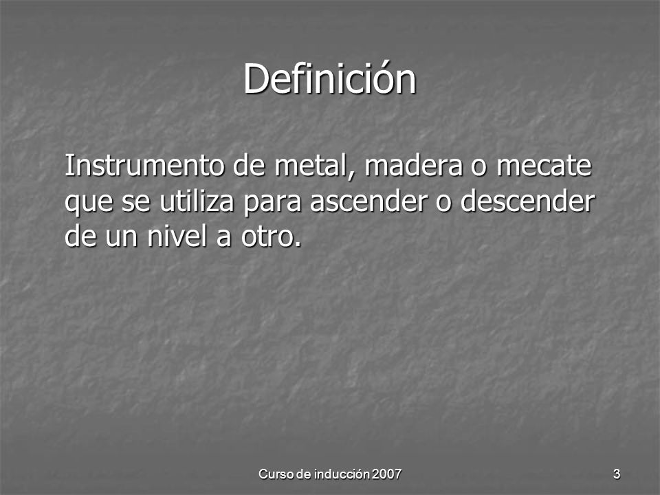 Definición Instrumento de metal, madera o mecate que se utiliza para ascender o descender de un nivel a otro.