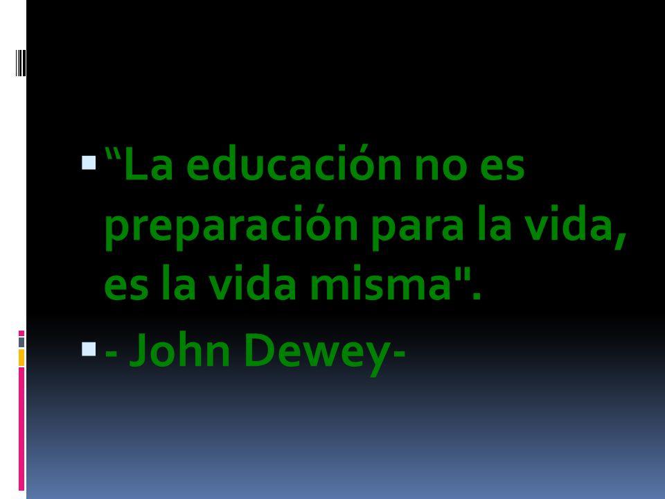 La educación no es preparación para la vida, es la vida misma .