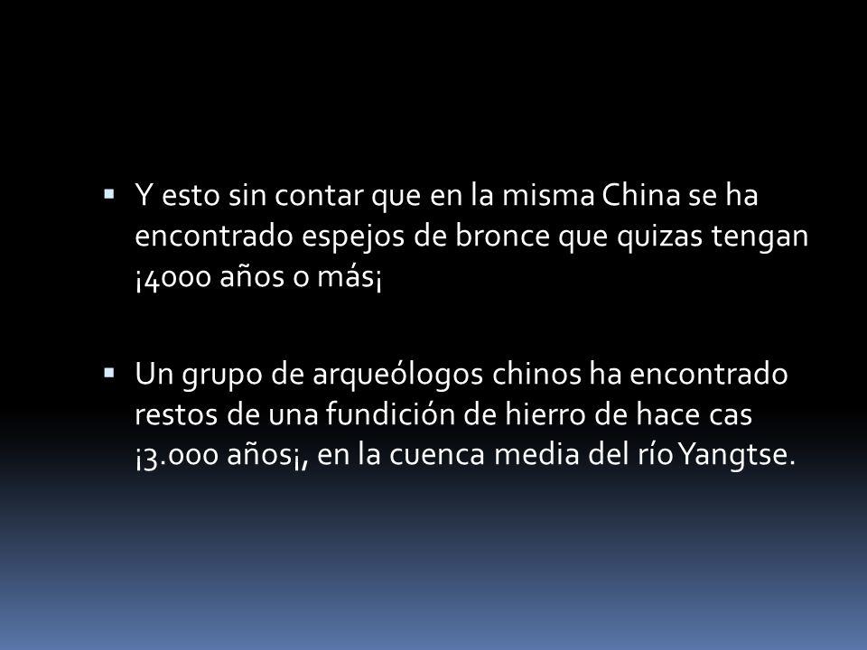 Y esto sin contar que en la misma China se ha encontrado espejos de bronce que quizas tengan ¡4000 años o más¡
