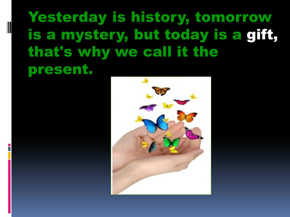Yesterday is history, tomorrow is a mystery, but today is a gift, that s why we call it the present.