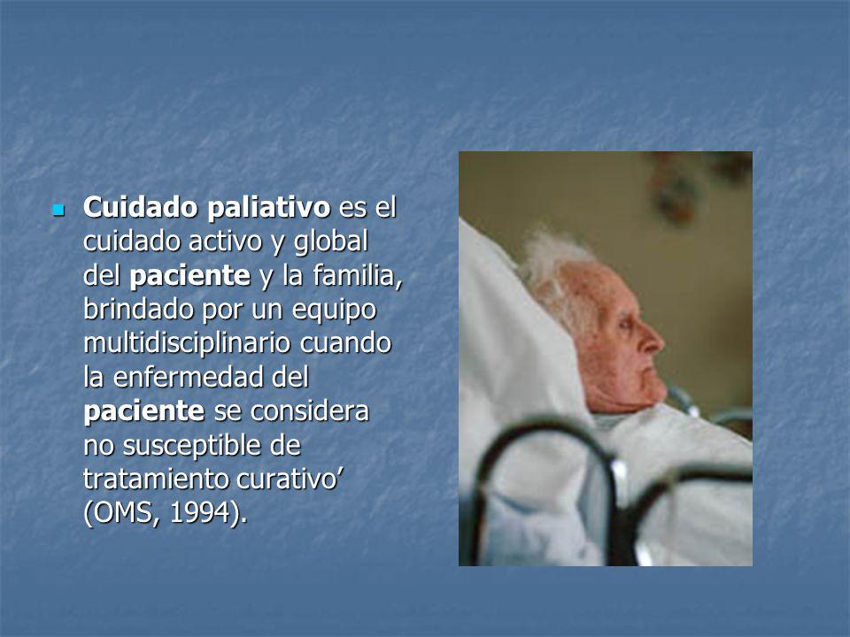 Cuidado paliativo es el cuidado activo y global del paciente y la familia, brindado por un equipo multidisciplinario cuando la enfermedad del paciente se considera no susceptible de tratamiento curativo' (OMS, 1994).