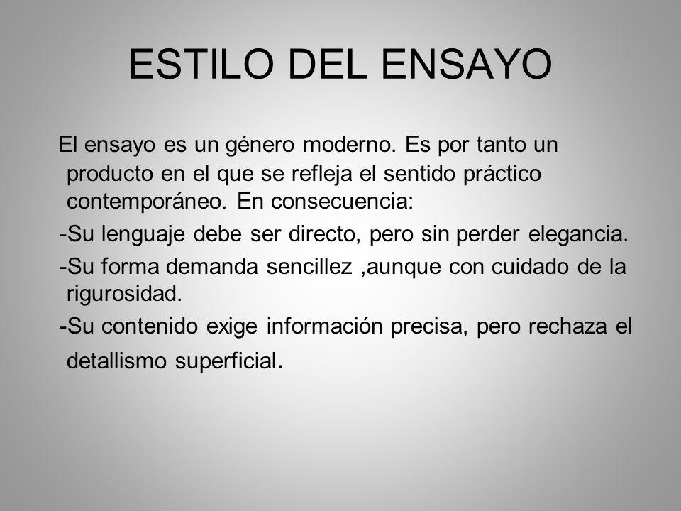 ESTILO DEL ENSAYO El ensayo es un género moderno. Es por tanto un producto en el que se refleja el sentido práctico contemporáneo. En consecuencia: