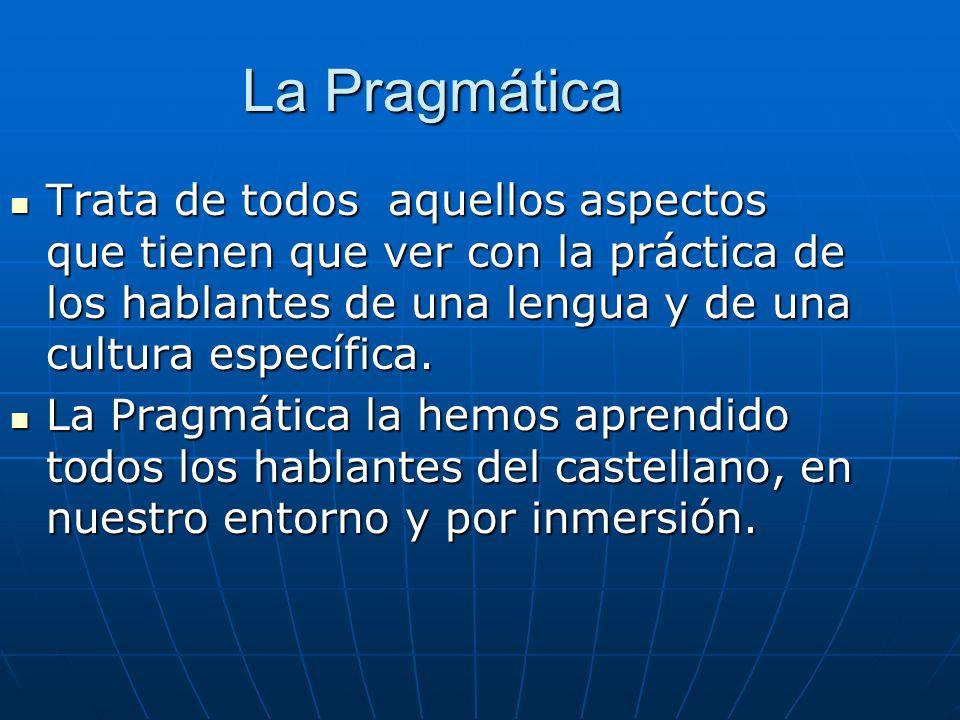 La Pragmática Trata de todos aquellos aspectos que tienen que ver con la práctica de los hablantes de una lengua y de una cultura específica.