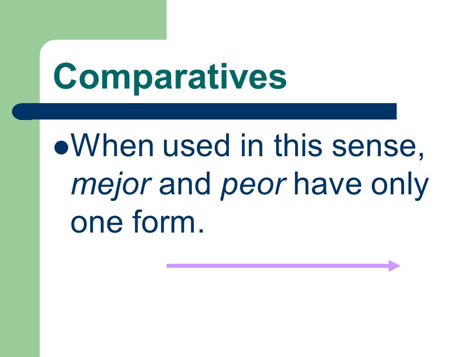 Comparatives When used in this sense, mejor and peor have only one form.