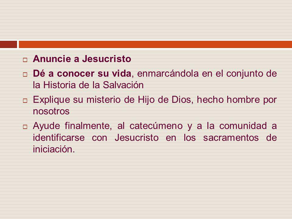 Anuncie a Jesucristo Dé a conocer su vida, enmarcándola en el conjunto de la Historia de la Salvación.