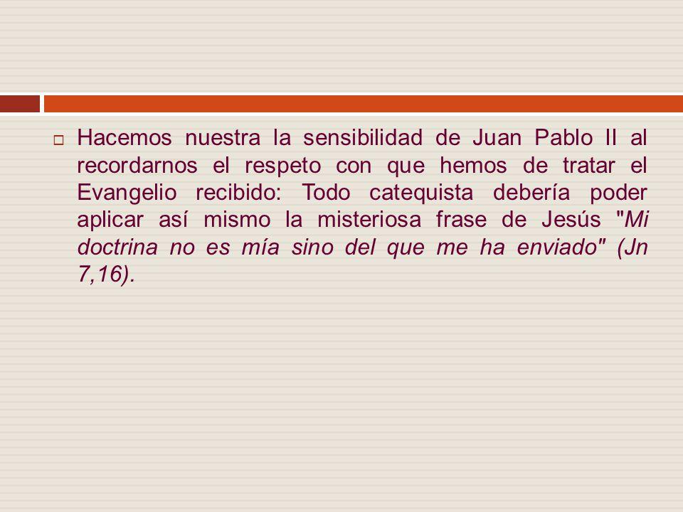 Hacemos nuestra la sensibilidad de Juan Pablo II al recordarnos el respeto con que hemos de tratar el Evangelio recibido: Todo catequista debería poder aplicar así mismo la misteriosa frase de Jesús Mi doctrina no es mía sino del que me ha enviado (Jn 7,16).