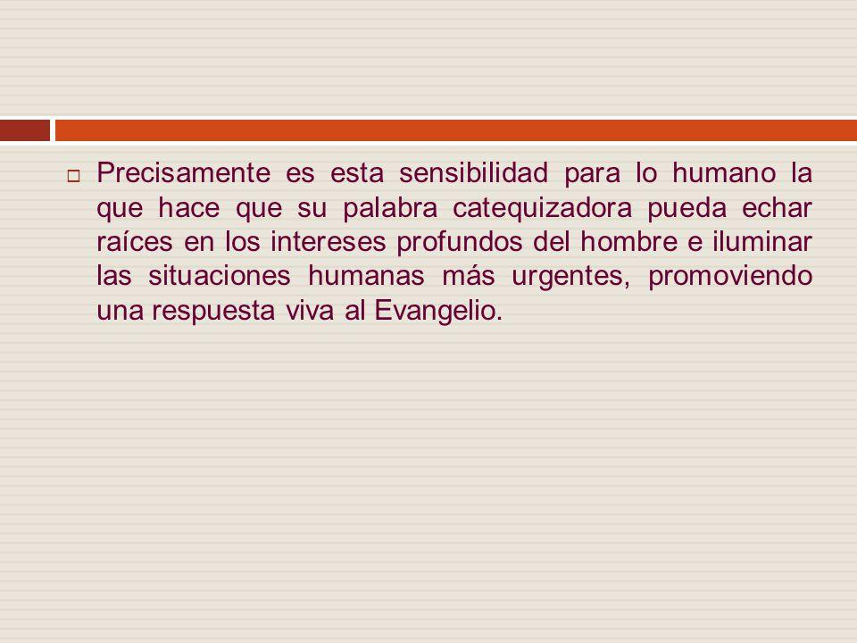 Precisamente es esta sensibilidad para lo humano la que hace que su palabra catequizadora pueda echar raíces en los intereses profundos del hombre e iluminar las situaciones humanas más urgentes, promoviendo una respuesta viva al Evangelio.