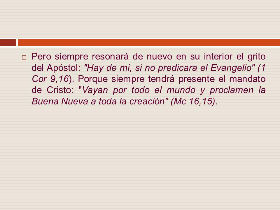 Pero siempre resonará de nuevo en su interior el grito del Apóstol: Hay de mi, si no predicara el Evangelio (1 Cor 9,16).