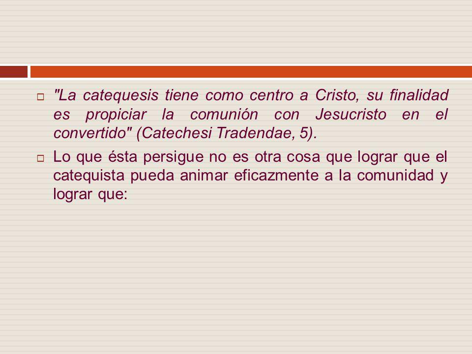 La catequesis tiene como centro a Cristo, su finalidad es propiciar la comunión con Jesucristo en el convertido (Catechesi Tradendae, 5).