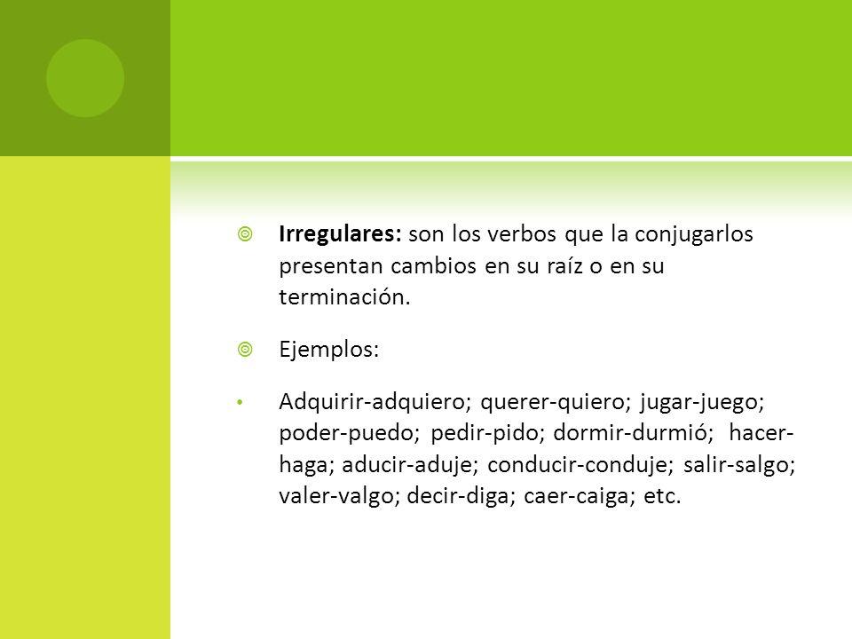 Irregulares: son los verbos que la conjugarlos presentan cambios en su raíz o en su terminación.