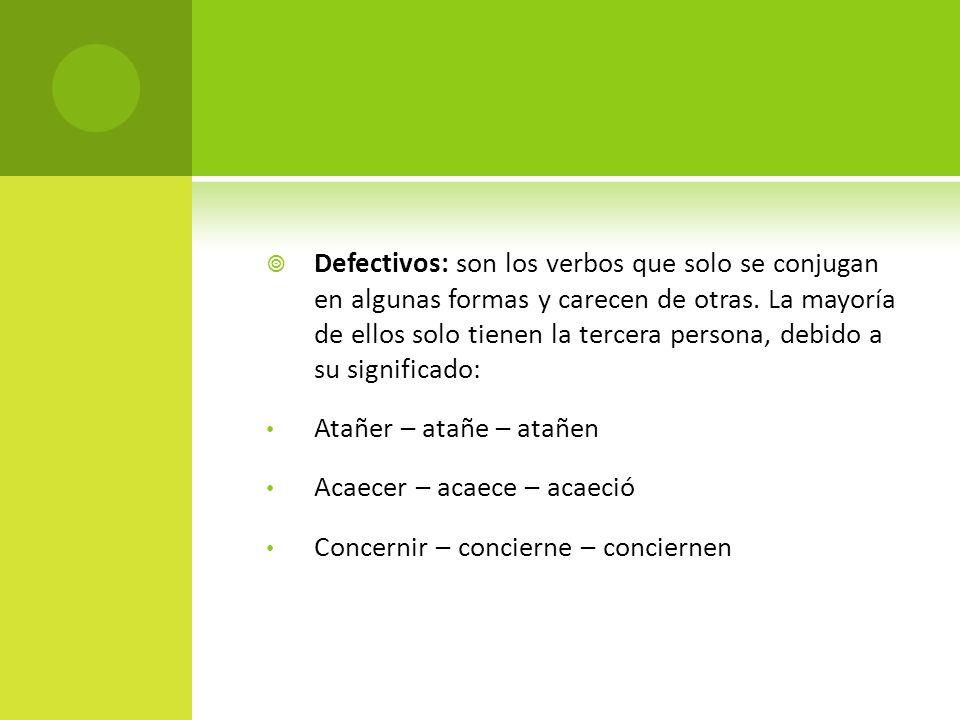 Defectivos: son los verbos que solo se conjugan en algunas formas y carecen de otras. La mayoría de ellos solo tienen la tercera persona, debido a su significado:
