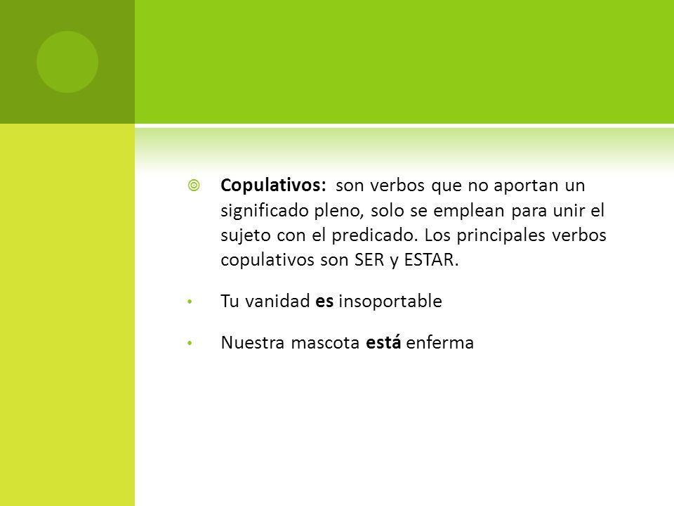 Copulativos: son verbos que no aportan un significado pleno, solo se emplean para unir el sujeto con el predicado. Los principales verbos copulativos son SER y ESTAR.