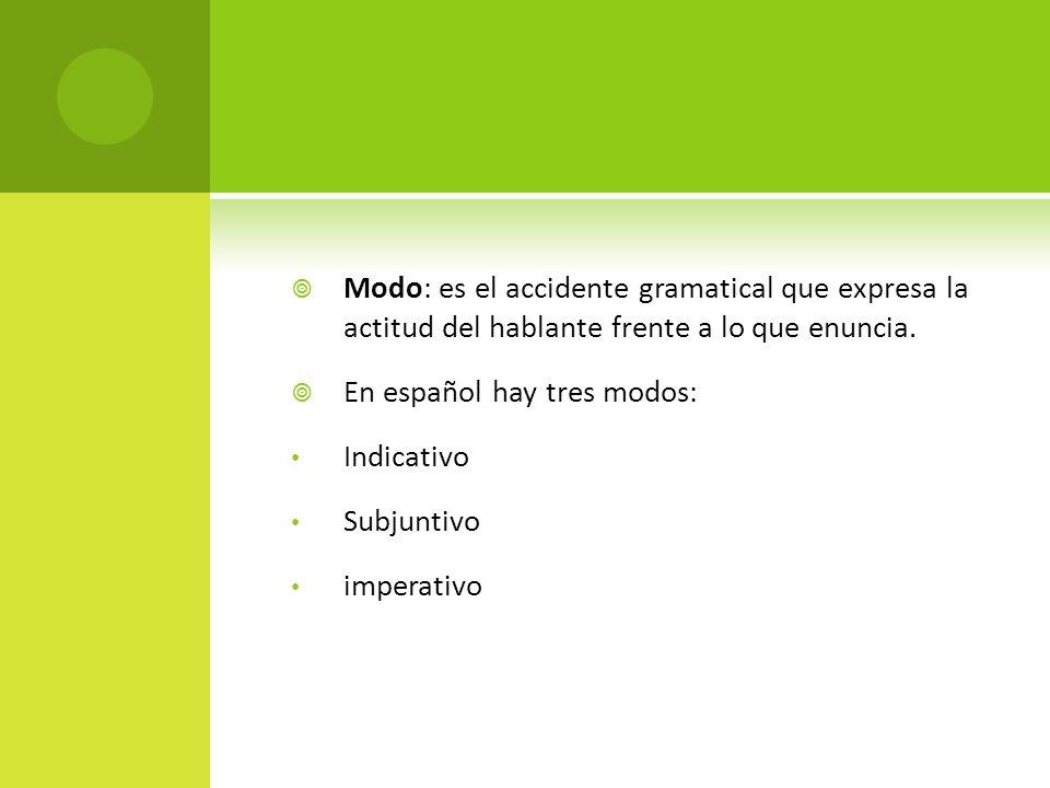 Modo: es el accidente gramatical que expresa la actitud del hablante frente a lo que enuncia.