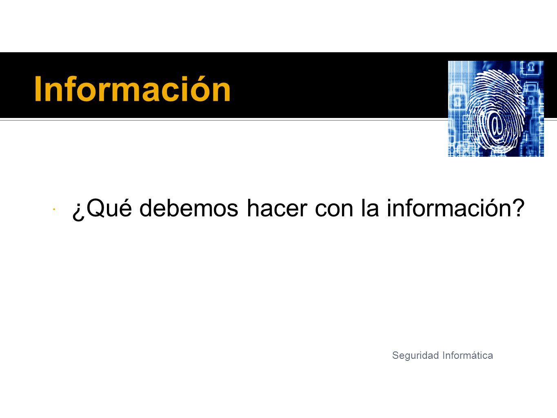 Información ¿Qué debemos hacer con la información
