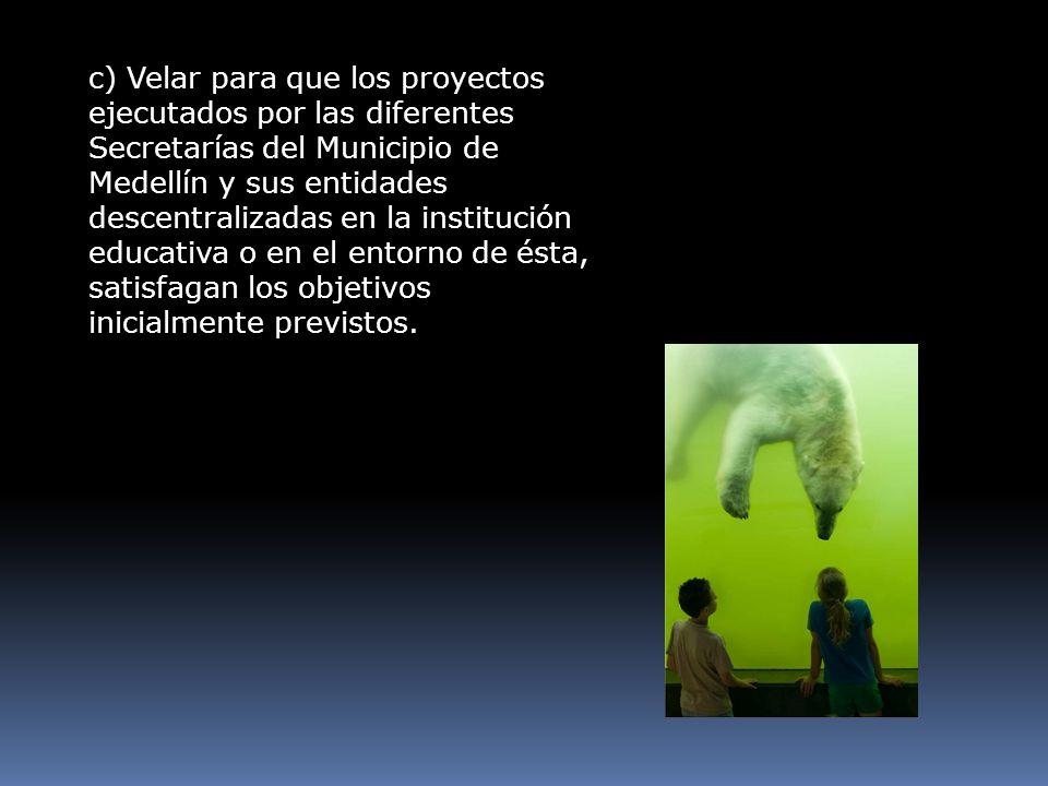 c) Velar para que los proyectos ejecutados por las diferentes Secretarías del Municipio de Medellín y sus entidades descentralizadas en la institución educativa o en el entorno de ésta, satisfagan los objetivos inicialmente previstos.