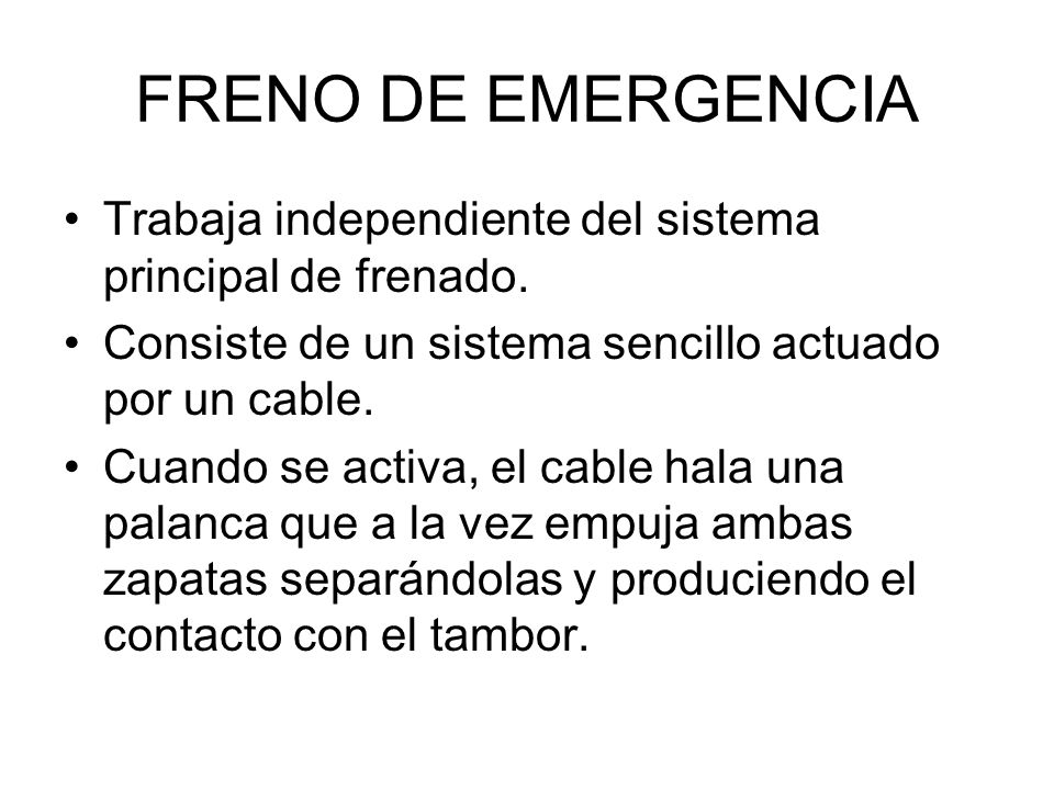 FRENO DE EMERGENCIA Trabaja independiente del sistema principal de frenado. Consiste de un sistema sencillo actuado por un cable.