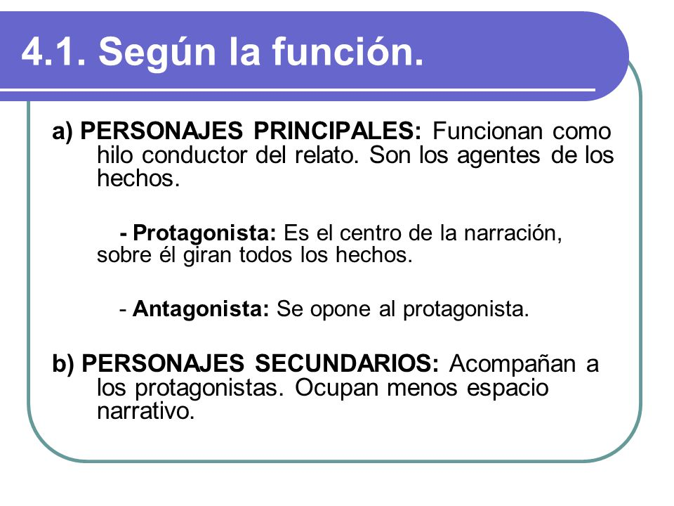 4.1. Según la función. a) PERSONAJES PRINCIPALES: Funcionan como hilo conductor del relato. Son los agentes de los hechos.