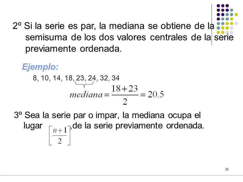 2º Si la serie es par, la mediana se obtiene de la semisuma de los dos valores centrales de la serie previamente ordenada.