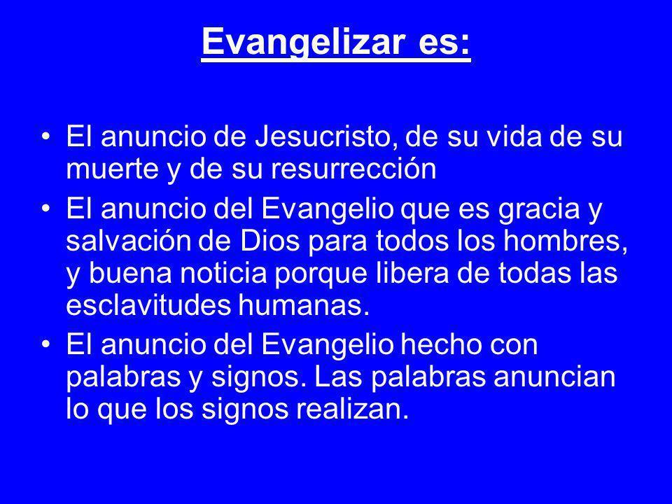 Evangelizar es: El anuncio de Jesucristo, de su vida de su muerte y de su resurrección.
