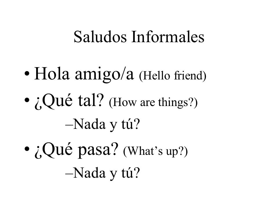 Hola amigo/a (Hello friend) ¿Qué tal (How are things )