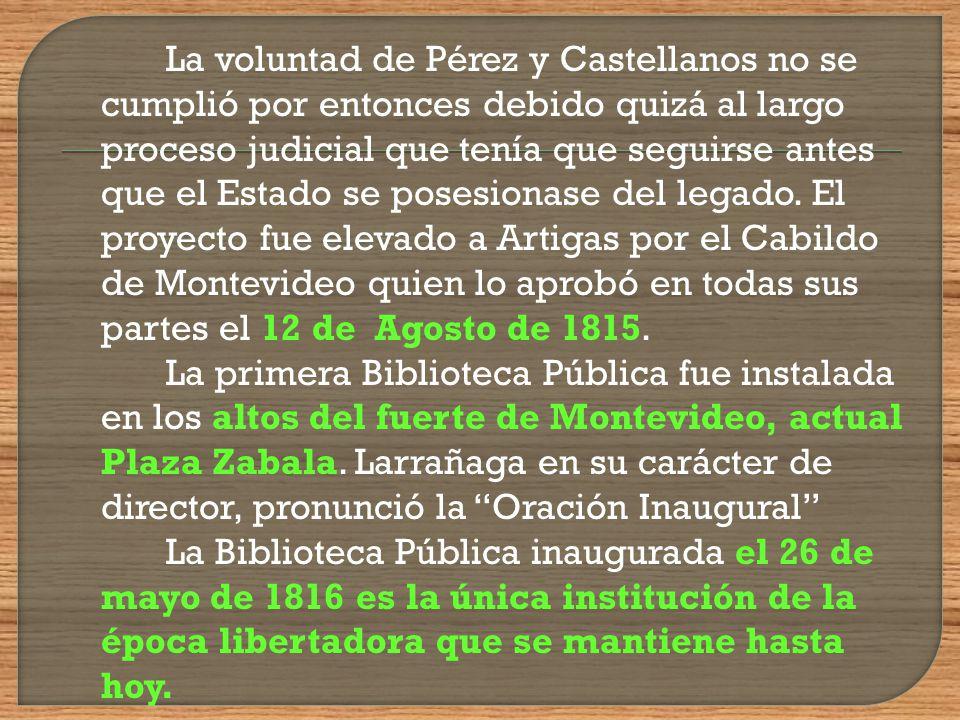 La voluntad de Pérez y Castellanos no se cumplió por entonces debido quizá al largo proceso judicial que tenía que seguirse antes que el Estado se posesionase del legado. El proyecto fue elevado a Artigas por el Cabildo de Montevideo quien lo aprobó en todas sus partes el 12 de Agosto de 1815.