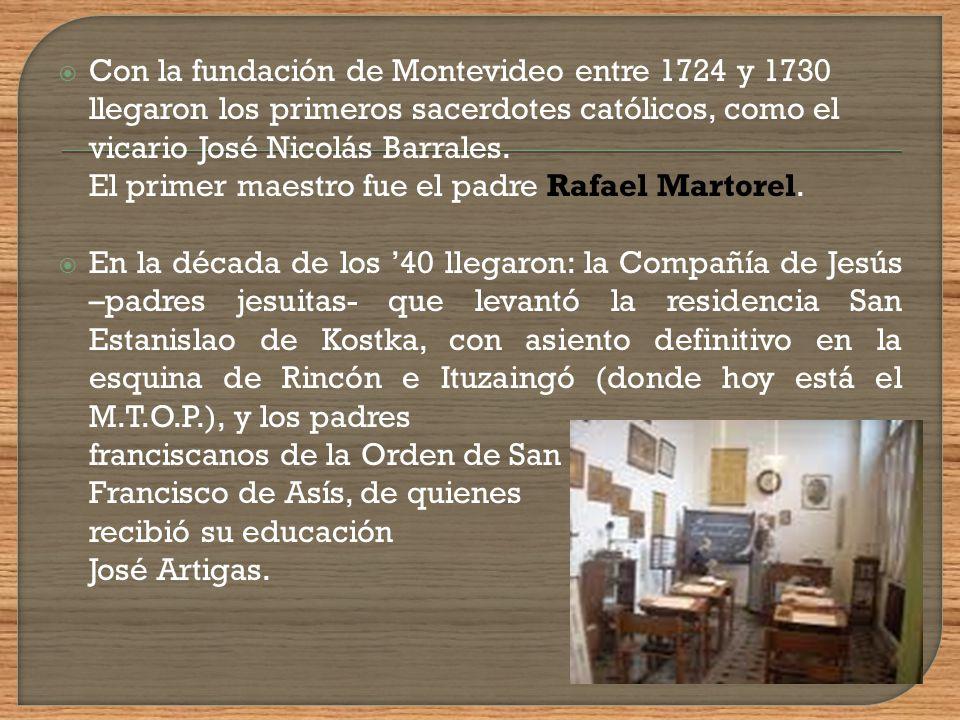 Con la fundación de Montevideo entre 1724 y 1730 llegaron los primeros sacerdotes católicos, como el vicario José Nicolás Barrales. El primer maestro fue el padre Rafael Martorel.