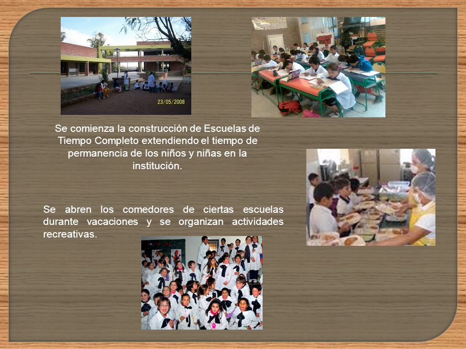 Se comienza la construcción de Escuelas de Tiempo Completo extendiendo el tiempo de permanencia de los niños y niñas en la institución.
