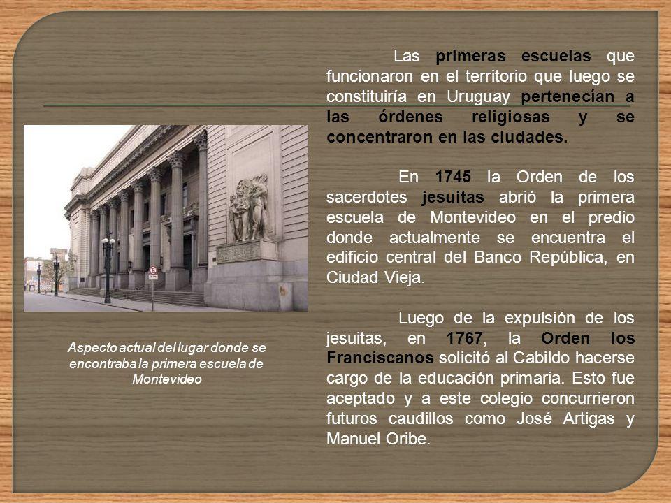 Las primeras escuelas que funcionaron en el territorio que luego se constituiría en Uruguay pertenecían a las órdenes religiosas y se concentraron en las ciudades.