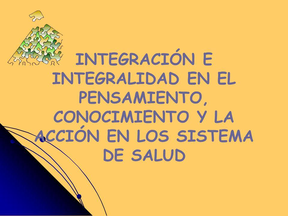 INTEGRACIÓN E INTEGRALIDAD EN EL PENSAMIENTO, CONOCIMIENTO Y LA ACCIÓN EN LOS SISTEMA DE SALUD