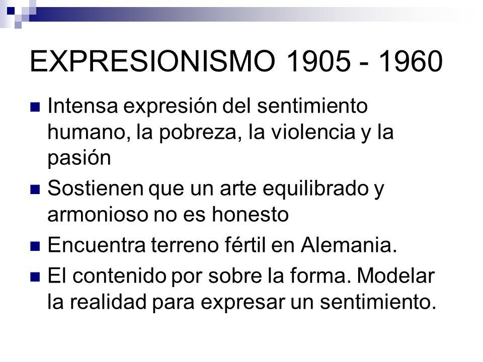 EXPRESIONISMO 1905 - 1960 Intensa expresión del sentimiento humano, la pobreza, la violencia y la pasión.