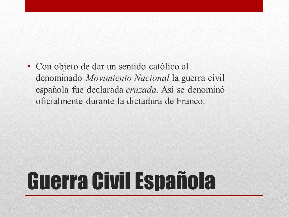 Con objeto de dar un sentido católico al denominado Movimiento Nacional la guerra civil española fue declarada cruzada. Así se denominó oficialmente durante la dictadura de Franco.