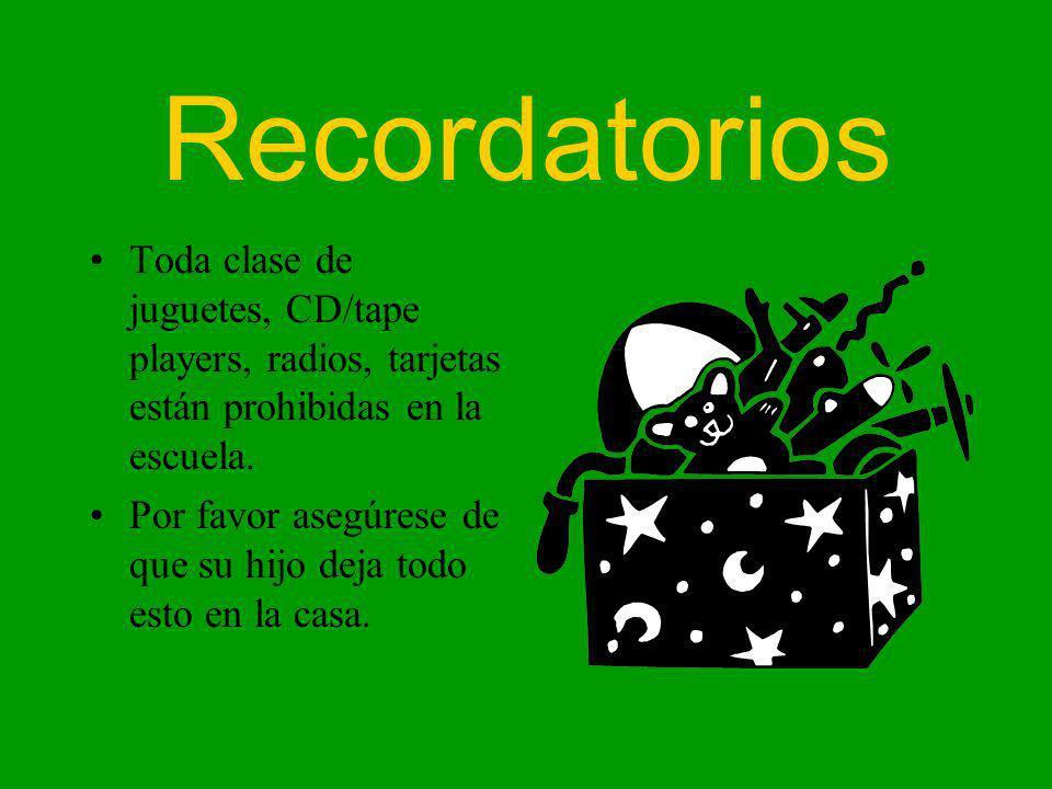 Recordatorios Toda clase de juguetes, CD/tape players, radios, tarjetas están prohibidas en la escuela.