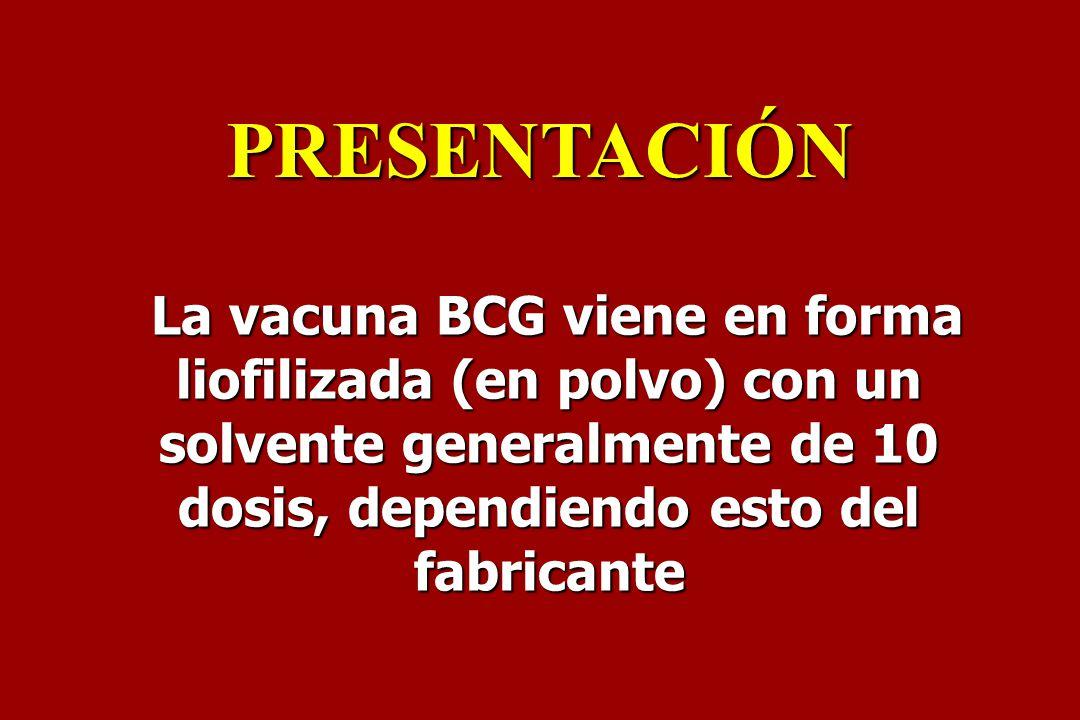 PRESENTACIÓN La vacuna BCG viene en forma liofilizada (en polvo) con un solvente generalmente de 10 dosis, dependiendo esto del fabricante.