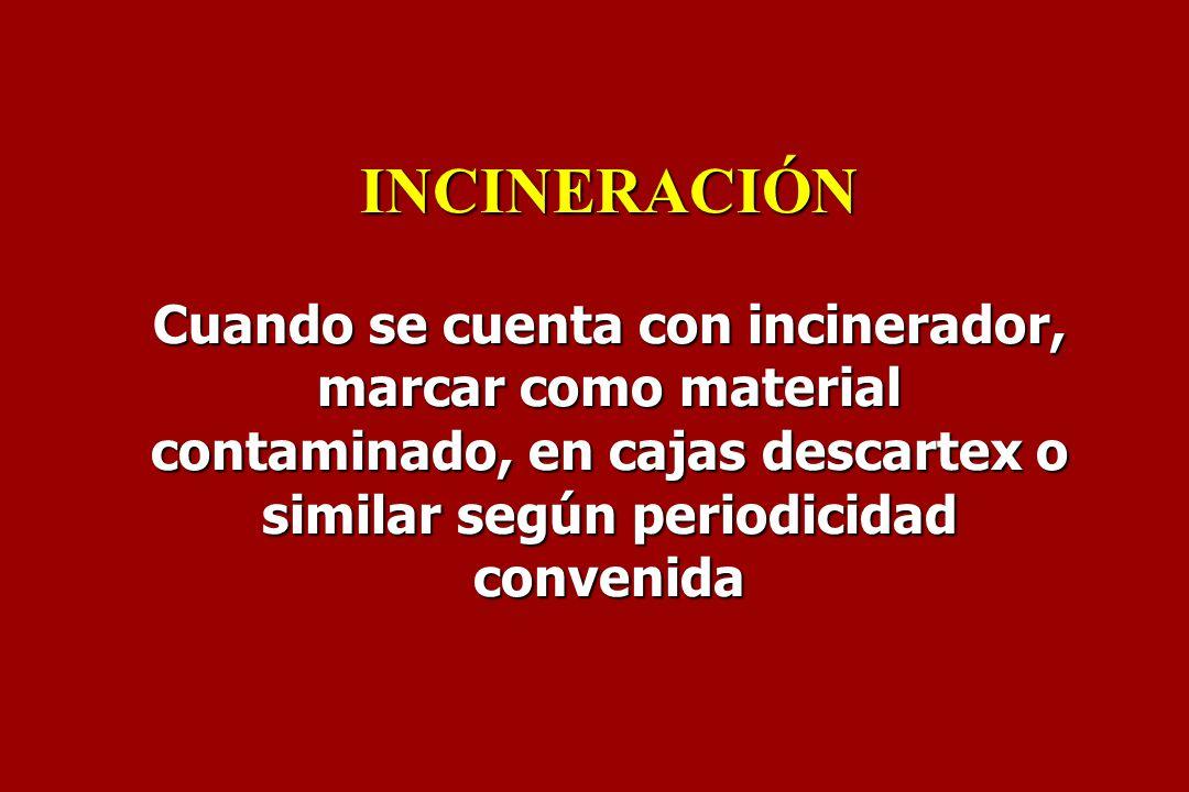 INCINERACIÓN Cuando se cuenta con incinerador, marcar como material contaminado, en cajas descartex o similar según periodicidad convenida