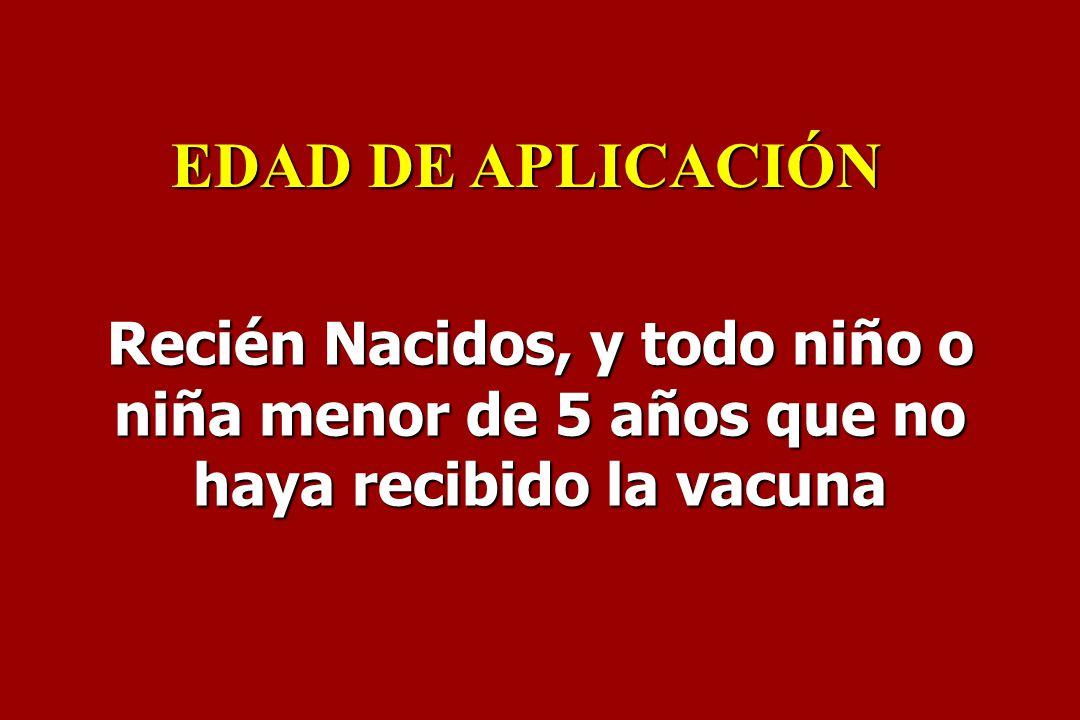 EDAD DE APLICACIÓN Recién Nacidos, y todo niño o niña menor de 5 años que no haya recibido la vacuna.