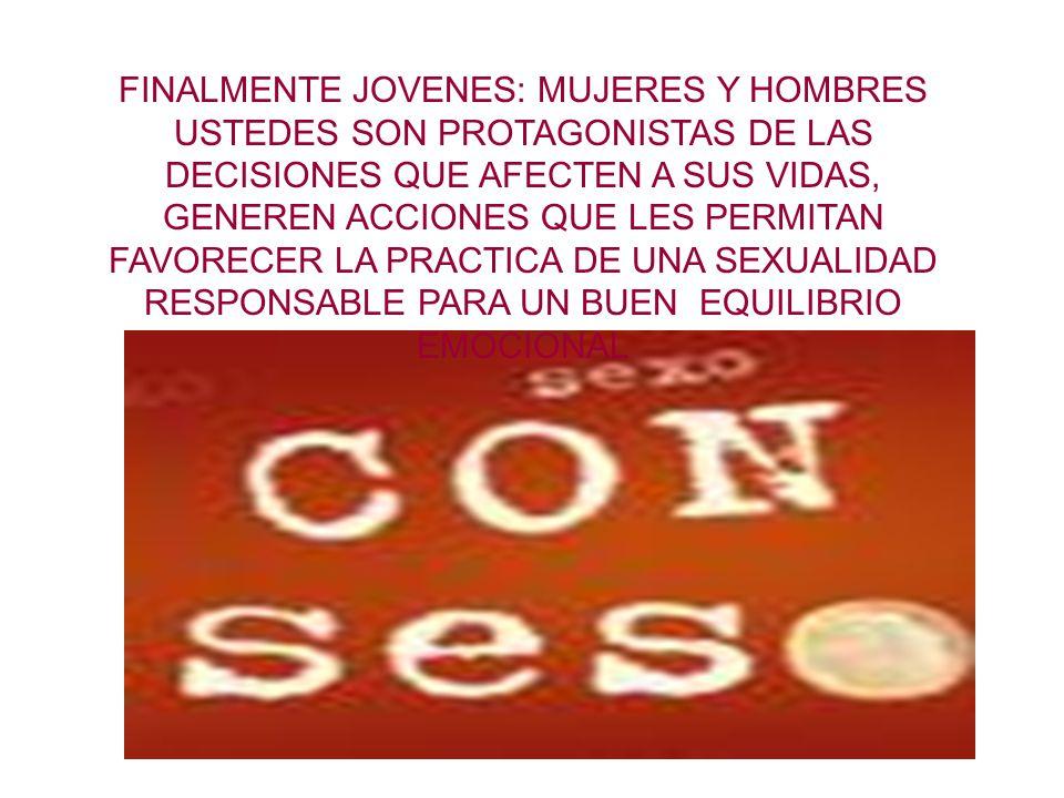 FINALMENTE JOVENES: MUJERES Y HOMBRES USTEDES SON PROTAGONISTAS DE LAS DECISIONES QUE AFECTEN A SUS VIDAS, GENEREN ACCIONES QUE LES PERMITAN FAVORECER LA PRACTICA DE UNA SEXUALIDAD RESPONSABLE PARA UN BUEN EQUILIBRIO EMOCIONAL