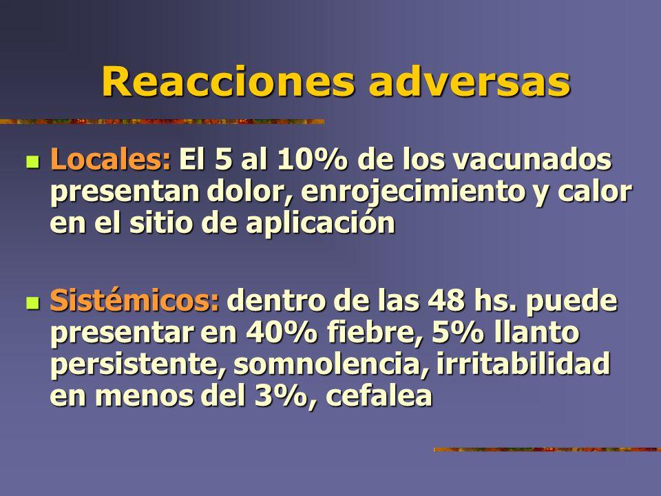 Reacciones adversas Locales: El 5 al 10% de los vacunados presentan dolor, enrojecimiento y calor en el sitio de aplicación.