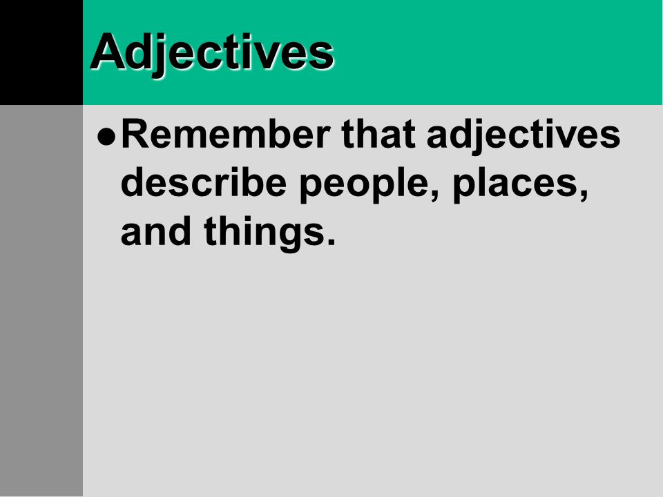 Adjectives Remember that adjectives describe people, places, and things.