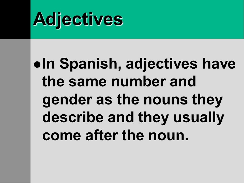 AdjectivesIn Spanish, adjectives have the same number and gender as the nouns they describe and they usually come after the noun.